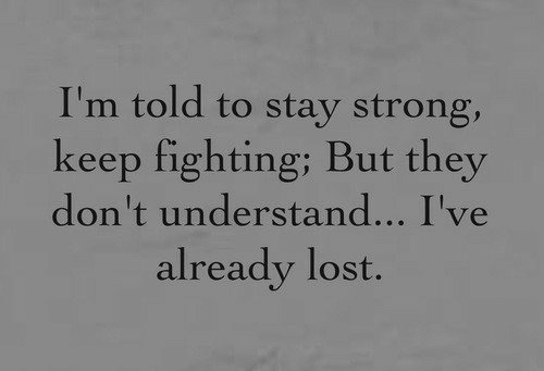Lost, Strong, and Fighting: I'm told to stay strong,  keep fighting; But they  don't understand... I've  already lost.