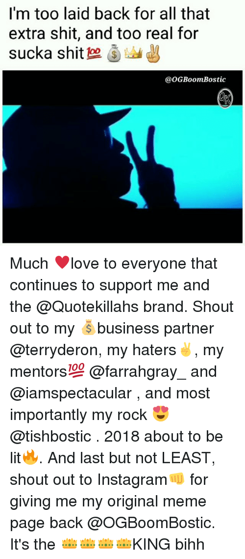 my rock: I'm too laid back for all that  extra shit, and too real for  sucka shit 으 )  @oGBoomBostic Much ♥️love to everyone that continues to support me and the @Quotekillahs brand. Shout out to my 💰business partner @terryderon, my haters✌, my mentors💯 @farrahgray_ and @iamspectacular , and most importantly my rock 😍@tishbostic . 2018 about to be lit🔥. And last but not LEAST, shout out to Instagram👊 for giving me my original meme page back @OGBoomBostic. It's the 👑👑👑👑KING bihh
