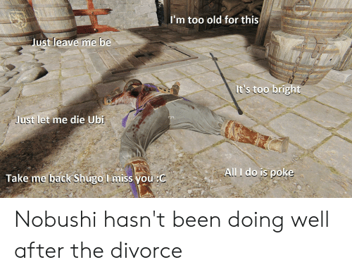 Divorce, Old, and Back: I'm too old for this  Just leave me  be  It's too bright  Just let me die Ubi  All I do is poke  Take me back Shugo l miss you :C Nobushi hasn't been doing well after the divorce