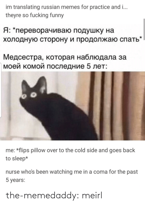 Russian: im translating russian memes for practice and i...  theyre so fucking funny  Я: *переворачиваю подушку на  холодную сторону и продолжаю спать  Медсестра, которая наблюдала за  моей комой последние 5 лет:  me: *flips pillow over to the cold side and goes back  to sleep*  nurse who's been watching me in a coma for the past  5 years: the-memedaddy:  meirl