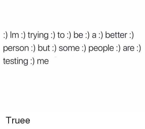 Funny, Person, and People: :) Im :) trying:) to:) be :) a:) better:)  person:) but:) some :) people:) are:)  testing:) me Truee