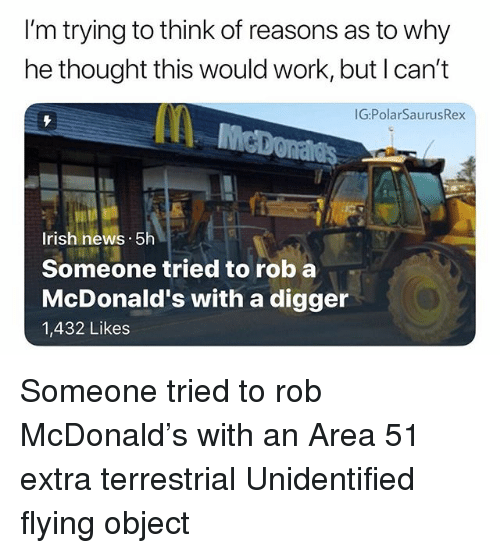Irish, McDonalds, and Memes: I'm trying to think of reasons as to why  he thought this would work, but I can't  G:PolarSaurusRex  Irish hews. 5h  Someone tried to rob a  McDonald's with a digger  1,432 Likes Someone tried to rob McDonald's with an Area 51 extra terrestrial Unidentified flying object