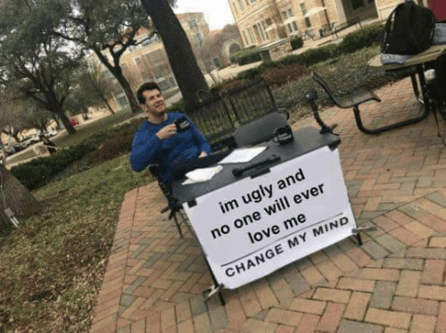Change My Mind: im ugly and  no one will ever  love me  CHANGE MY MIND