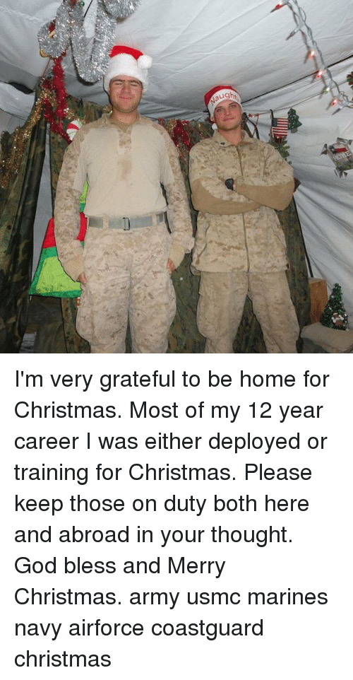 Marines: I'm very grateful to be home for Christmas. Most of my 12 year career I was either deployed or training for Christmas. Please keep those on duty both here and abroad in your thought. God bless and Merry Christmas. army usmc marines navy airforce coastguard christmas