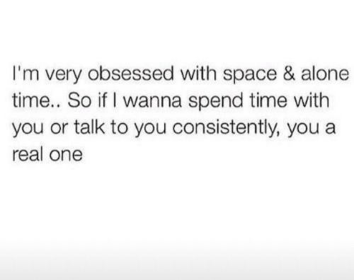 Being Alone, Space, and Time: I'm very obsessed with space & alone  time.. So if I wanna spend time with  you or talk to you consistently, you a  real one