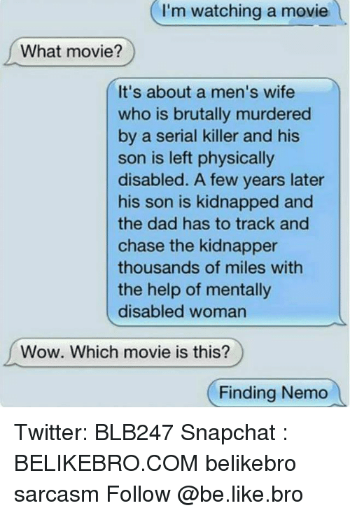 Physicic: I'm watching a movie  What movie?  It's about a men's wife  who is brutally murdered  by a serial killer and his  son is left physically  disabled. A few years later  his son is kidnapped and  the dad has to track and  chase the kidnapper  thousands of miles with  the help of mentally  disabled woman  Wow. Which movie is this?  Finding Nemo Twitter: BLB247 Snapchat : BELIKEBRO.COM belikebro sarcasm Follow @be.like.bro