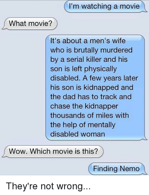 Chasee: I'm watching a movie  What movie?  It's about a men's wife  who is brutally murdered  by a serial killer and his  son is left physically  disabled. A few years later  his son is kidnapped and  the dad has to track and  chase the kidnapper  thousands of miles with  the help of mentally  disabled woman  Wow. Which movie is this?  (Finding Nemo They're not wrong...
