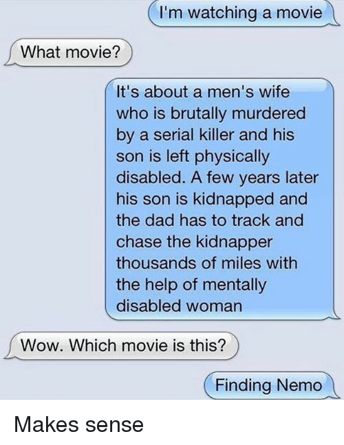 Chasee: I'm watching a movie  What movie?  It's about a men's wife  who is brutally murdered  by a serial killer and his  son is left physically  disabled. A few years later  his son is kidnapped and  the dad has to track and  chase the kidnapper  thousands of miles withh  the help of mentally  disabled woman  Wow. Which movie is this?  Finding Nemo Makes sense