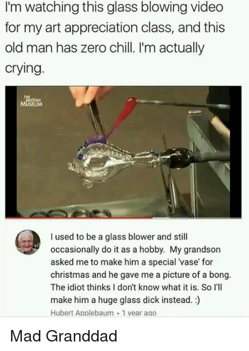 Chill, Christmas, and Crying: I'm watching this glass blowing video  for my art appreciation class, and this  old man has zero chill. I'm actually  crying  BRITISH  MUSEUM  I used to be a glass blower and still  occasionally do it as a hobby. My grandson  asked me to make him a special 'vase' for  christmas and he gave me a picture of a bong.  The idiot thinks I don't know what it is. So I'll  make him a huge glass dick instead.)  Hubert ApDlebaum 1 vear aao