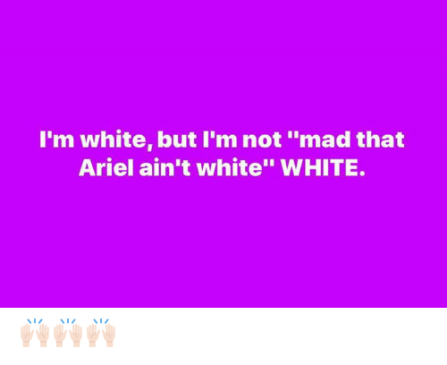 "Ariel: I'm white, but I'm not ""mad that  Ariel ain't white"" WHITE. 🙌🏻🙌🏻🙌🏻"