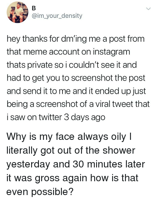 Instagram, Ironic, and Meme: @im_your_density  hey thanks for dm'ing me a post from  that meme account on instagram  thats private so i couldn't see it and  had to get you to screenshot the post  and send it to me and it ended up just  being a screenshot of a viral tweet that  i saw on twitter 3 days ago Why is my face always oily I literally got out of the shower yesterday and 30 minutes later it was gross again how is that even possible?