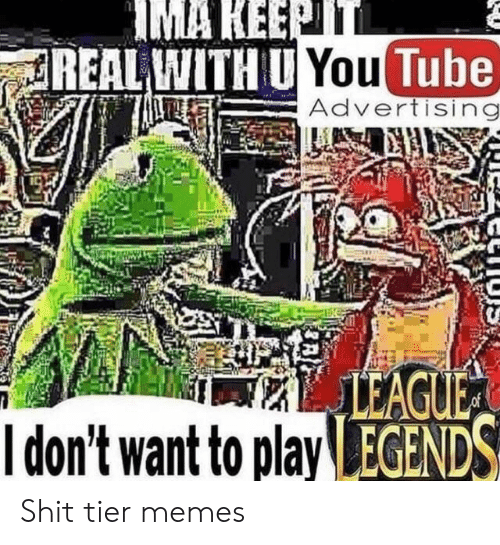 advertising: IMA KEEPTT  REAL WITH U You Tube  Advertising  LEAGUE  Idon't want to play EGENDS Shit tier memes