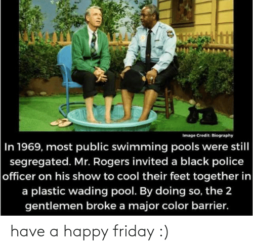 Police: Image Credit: Biography  In 1969, most public swimming pools were still  segregated. Mr. Rogers invited a black police  officer on his show to cool their feet together in  a plastic wading pool. By doing so, the 2  gentlemen broke a major color barrier. have a happy friday :)