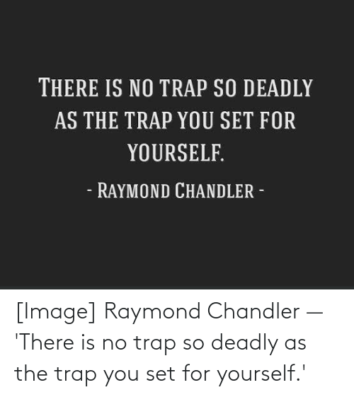 Deadly: [Image] Raymond Chandler — 'There is no trap so deadly as the trap you set for yourself.'