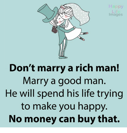 imags: Images  Don't marry a rich man!  Marry a good man  He will spend his life trying  to make you happy  No money can buy that.