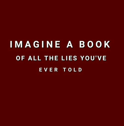The Lies: IMAGINE A BOO K  OF ALL THE LIES YOU'VE  EVER TOLD