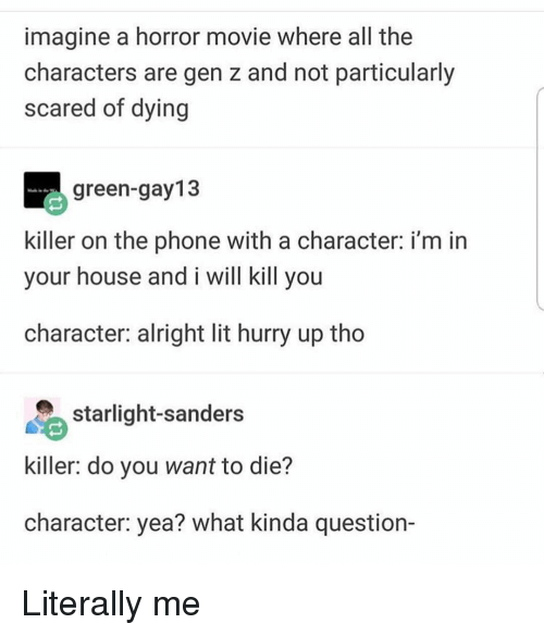I Will Kill You: imagine a horror movie where all the  characters are gen z and not particularly  scared of dying  green-gay13  killer on the phone with a character: i'm in  your house and i will kill you  character: alright lit hurry up tho  starlight-sanders  killer: do you want to die?  character: yea? what kinda question- Literally me