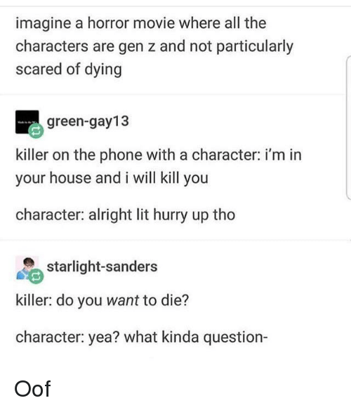 I Will Kill You: imagine a horror movie where all the  characters are gen z and not particularly  scared of dying  green-gay13  killer on the phone with a character: i'm in  your house and i will kill you  character: alright lit hurry up tho  starlight-sanders  killer: do you want to die?  character: yea? what kinda question- Oof