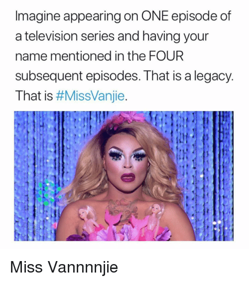 Grindr, Legacy, and Television: Imagine appearing on ONE episode of  a television series and having your  name mentioned in the FOUR  subsequent episodes. That is a legacy  That is Miss Vannnnjie