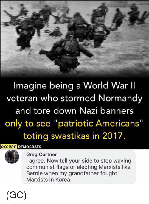 """Nazy: Imagine being a World War II  veteran who stormed Normandy  and tore down Nazi banners  only to see """"patriotic Americans""""  toting swastikas in 2017.  OCCUPY  DEMOCRATS  Greg Curtner  I agree. Now tell your side to stop waving  communist flags or electing Marxists like  Bernie when my grandfather fought  Marxists in Korea. (GC)"""