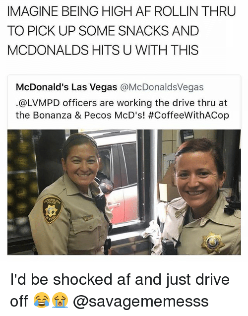 Af, Driving, and McDonalds: IMAGINE BEING HIGH AF ROLLIN THRU  TO PICK UP SOME SNACKS AND  MCDONALDS HITS U WITH THIS  McDonald's Las Vegas @McDonaldsVegas  @LVMPD officers are working the drive thru at  the Bonanza & Pecos McD's! I'd be shocked af and just drive off 😂😭 @savagememesss