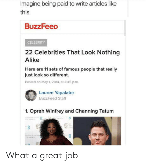 May 1: Imagine being paid to write articles like  this  BuzzFeeD  CELEBRITY  22 Celebrities That Look Nothing  Alike  Here are 11 sets of famous people that really  just look so different.  Posted on May 1. 2014, at 4:45 p.m.  Lauren Yapalater  BuzzFeed Staff  1. Oprah Winfrey and Channing Tatum  6. What a great job