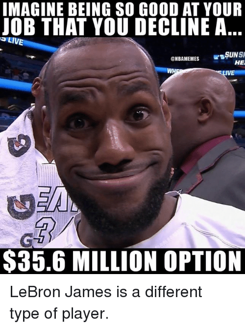LeBron James, Nba, and Good: IMAGINE BEING SO GOOD AT YOUR  JOB THAT YOU DECLINE A  @NBANEMES SŞUNSI  HE  $35.6 MILLION OPTION LeBron James is a different type of player.