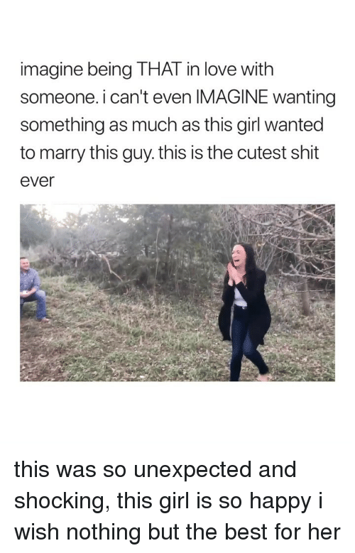 Love, Shit, and Best: imagine being THAT in love with  someone. i can't even IMAGINE wanting  something as much as this girl wanted  to marry this guy. this is the cutest shit  ever this was so unexpected and shocking, this girl is so happy i wish nothing but the best for her