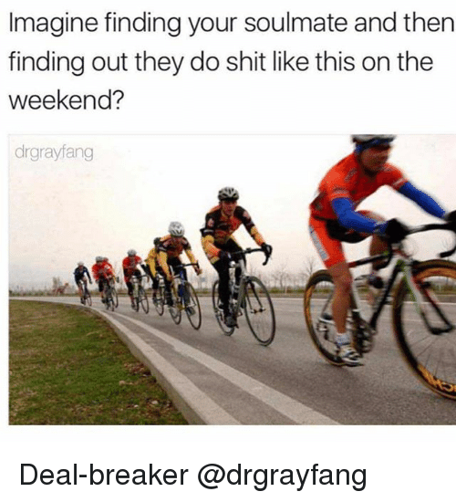 the weekenders: Imagine finding your soulmate and then  finding out they do shit like this on the  weekend?  drgrayfang Deal-breaker @drgrayfang