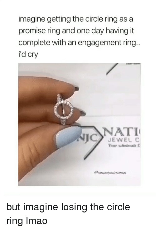 a promise: imagine getting the circle ring as a  promise ring and one day having it  complete with an engagement ring  i'd cry  NATI  JEWEL C but imagine losing the circle ring lmao