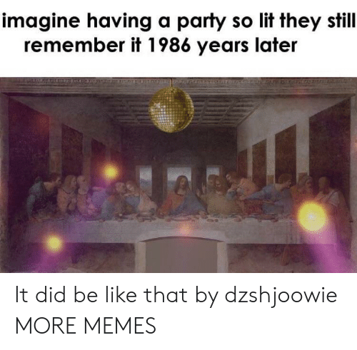 So Lit: imagine having a party so lit they still  remember it 1986 years later It did be like that by dzshjoowie MORE MEMES
