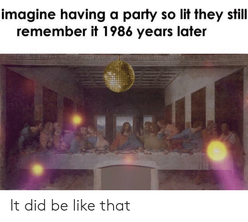 So Lit: imagine having a party so lit they still  remember it 1986 years later It did be like that