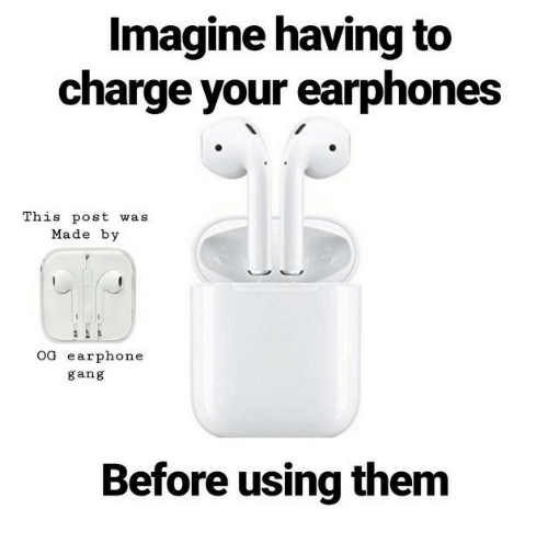 Gang, Charge, and Imagine: Imagine having to  charge your earphones  This post was  Made by  OG earphone  gang  Before using them