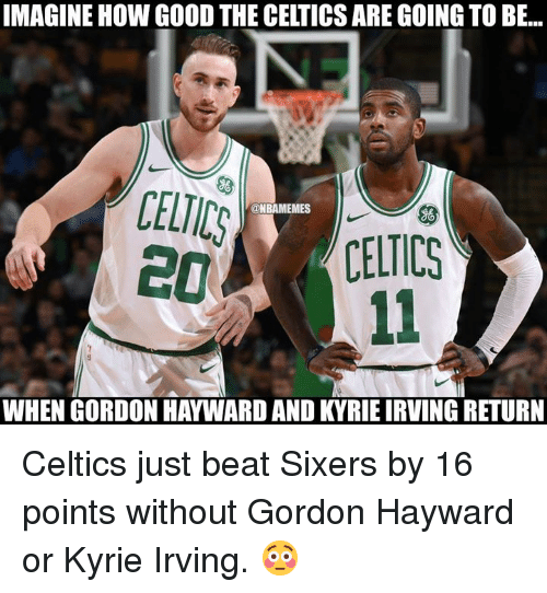 Gordon Hayward: IMAGINE HOW GOOD THE CELTICS ARE GOING TO BE...  CELICS  @NBAMEMES  ((CELTICS  WHEN GORDON HAYWARD AND KYRIE IRVING RETURN Celtics just beat Sixers by 16 points without Gordon Hayward or Kyrie Irving. 😳