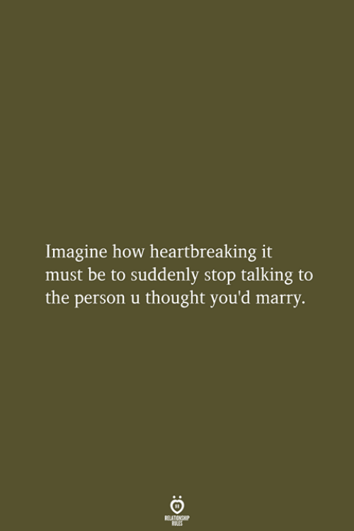 stop talking: Imagine how heartbreaking it  must be to suddenly stop talking to  the person u thought you'd marry.  RELATIONSHIP  LES