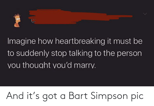 Bart Simpson: Imagine how heartbreaking it must be  to suddenly stop talking to the person  you thought vou'd marry. And it's got a Bart Simpson pic