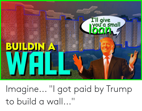 """build a: Imagine... """"I got paid by Trump to build a wall..."""""""
