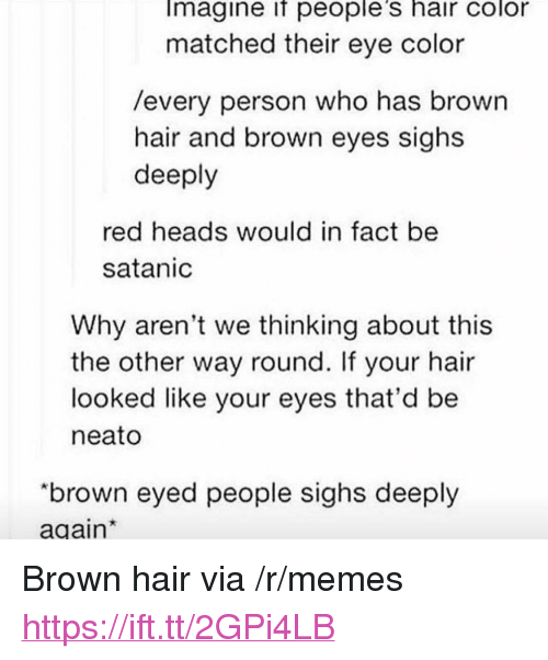 "hair color: Imagine if people's hair color  matched their eye color  /every person who has brown  hair and brown eyes sighs  deeply  red heads would in fact be  satanic  Why aren't we thinking about this  the other way round. If your hair  looked like your eyes that'd be  neato  ""brown eyed people sighs deeply  again <p>Brown hair via /r/memes <a href=""https://ift.tt/2GPi4LB"">https://ift.tt/2GPi4LB</a></p>"
