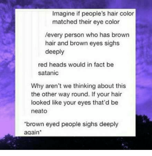 hair color: Imagine if people's hair color  matched their eye color  /every person who has brown  hair and brown eyes sighs  deeply  red heads would in fact be  satanic  Why aren't we thinking about this  the other way round. If your hair  looked like your eyes that'd be  neato  brown eyed people sighs deeply  again