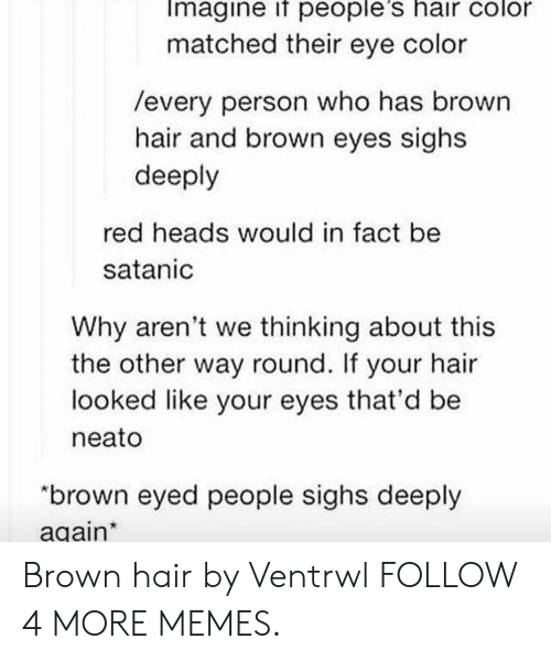 "hair color: Imagine if people's hair color  matched their eye color  /every person who has brown  hair and brown eyes sighs  deeply  red heads would in fact be  satanic  Why aren't we thinking about this  the other way round. If  looked like your eyes that'd be  hair  your  neato  ""brown eyed people sighs deeply  again* Brown hair by Ventrwl FOLLOW 4 MORE MEMES."