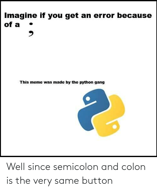 button: Imagine if you get an error because  of a  This meme was made by the python gang Well since semicolon and colon is the very same button