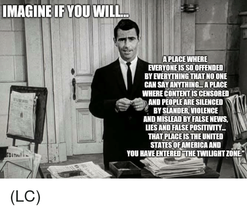 "America, Memes, and News: IMAGINE IF YOU WILL  A PLACE WHERE  EVERYONE IS SO OFFENDED  BY EVERYTHING THAT NO ONE  CAN SAY ANYTHING...A PLACE  WHERE CONTENT IS CENSORED  AND PEOPLE ARE SILENCED  BY SLANDER, VIOLENCE  AND MISLEAD BY FALSE NEWS,  LIES AND FALSE POSITIVITY  THAT PLACE IS THE UNITED  STATES OF AMERICA AND  YOU HAVE ENTERED""THE TWILIGHT ZONE"" (LC)"