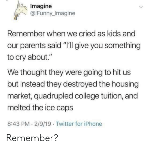 "College, Iphone, and Parents: Imagine  @iFunny Imagine  Remember when we cried as kids and  parents said ""I'll give you something  to cry about.""  We thought they were going to hit us  but instead they destroyed the housing  market, quadrupled college tuition, and  melted the ice caps  8:43 PM 2/9/19 Twitter for iPhone Remember?"