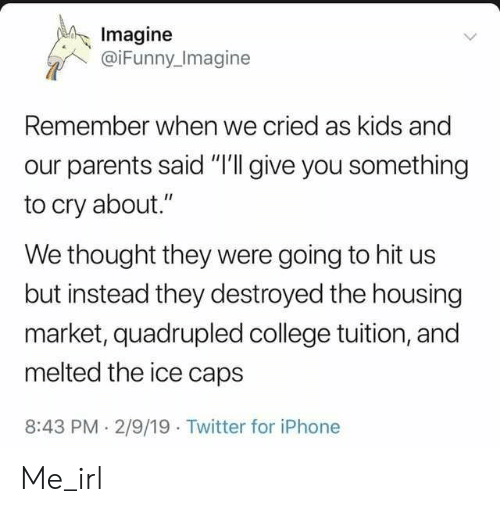 "College, Iphone, and Parents: Imagine  @iFunny Imagine  Remember when we cried as kids and  our parents said ""I'll give you something  to cry about.""  We thought they were going to hit us  but instead they destroyed the housing  market, quadrupled college tuition, and  melted the ice caps  8:43 PM 2/9/19 Twitter for iPhone Me_irl"