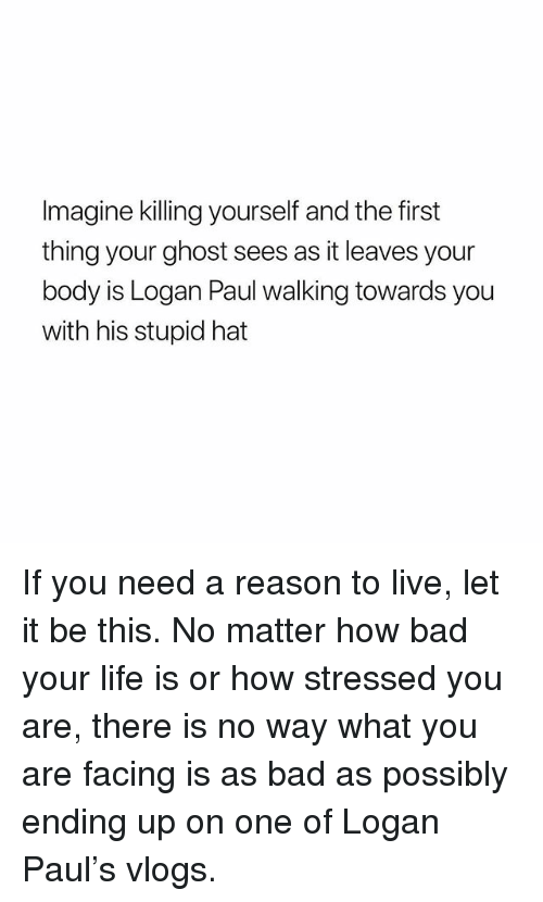 Reason To Live: Imagine killing yourself and the first  thing your ghost sees as it leaves your  body is Logan Paul walking towards you  with his stupid hat If you need a reason to live, let it be this. No matter how bad your life is or how stressed you are, there is no way what you are facing is as bad as possibly ending up on one of Logan Paul's vlogs.