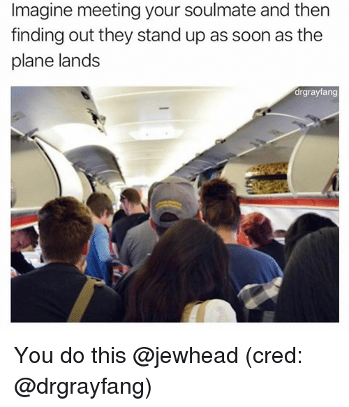 Funny, Soon..., and Imagine: Imagine meeting your soulmate and then  finding out they stand up as soon as the  plane lands  drgrayfang You do this @jewhead (cred: @drgrayfang)