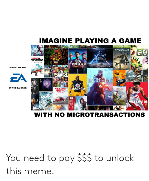 spalding: IMAGINE PLAYING A GAME  PLANTS ZOI  TITANFALL|2  GW  EA  SPORTS  STAR WARE  BURNOUT  Varadise  UFC3  BATTLEFRONTII  EA  SPORTS  NOTORIOUS  EDITION  REMASTERED  FIFA19 ep  TIHAT  ARWAIS  THIS POST WAS MADE  MASS  SIMSA  EA  skate  BATTLEFIELD  NHL19  EA  SPORTS  CE  BY THE EA GANG  NEEDFOR  MADDEN 19  UNRAVEL  two  RETURNS  SPEED  PAYBACK  PHILP  EA  SS  EFIELD  SPORTS  NBA LIVE 19  ONS  WITH NO MICROTRANSACTI  SPALDING  MIRROR'S  WEDGE  CATALYST You need to pay $$$ to unlock this meme.