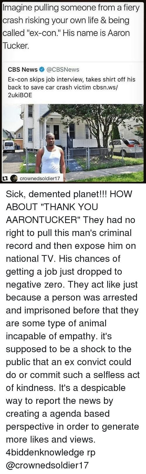 """Car Crashing: Imagine pulling someone from a fiery  crash risking your own life & being  called """"ex-con."""" His name is Aarorn  Tucker  CBS News@CBSNews  Ex-con skips job interview, takes shirt off his  back to save car crash victim cbsn.ws/  2ukiBOE  crownedsoldier17 Sick, demented planet!!! HOW ABOUT """"THANK YOU AARONTUCKER"""" They had no right to pull this man's criminal record and then expose him on national TV. His chances of getting a job just dropped to negative zero. They act like just because a person was arrested and imprisoned before that they are some type of animal incapable of empathy. it's supposed to be a shock to the public that an ex convict could do or commit such a selfless act of kindness. It's a despicable way to report the news by creating a agenda based perspective in order to generate more likes and views. 4biddenknowledge rp @crownedsoldier17"""