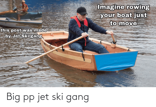 Rowing: Imagine rowing  your boat just  to move  IXO CR  this post was made  by Jet Ski gang Big pp jet ski gang