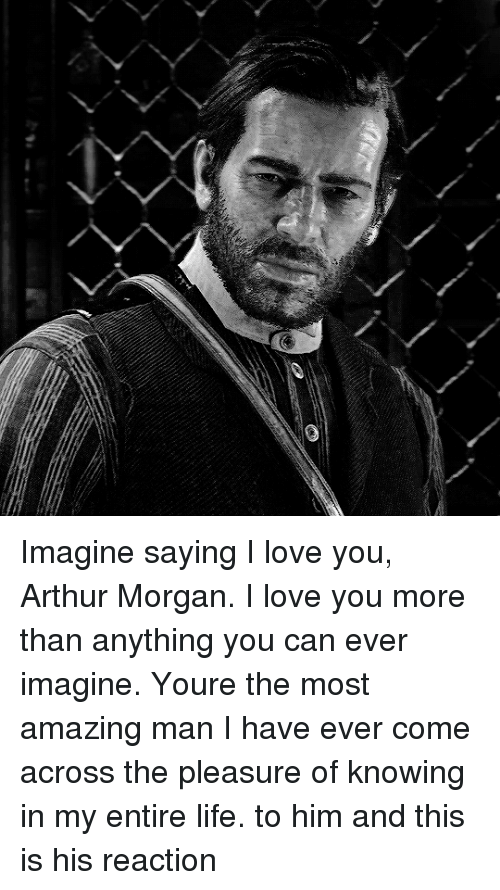 pleasure: Imagine saying I love you, Arthur Morgan. I love you more than anything you can ever imagine. Youre the most amazing man I have ever come across the pleasure of knowing in my entire life. to him and this is his reaction